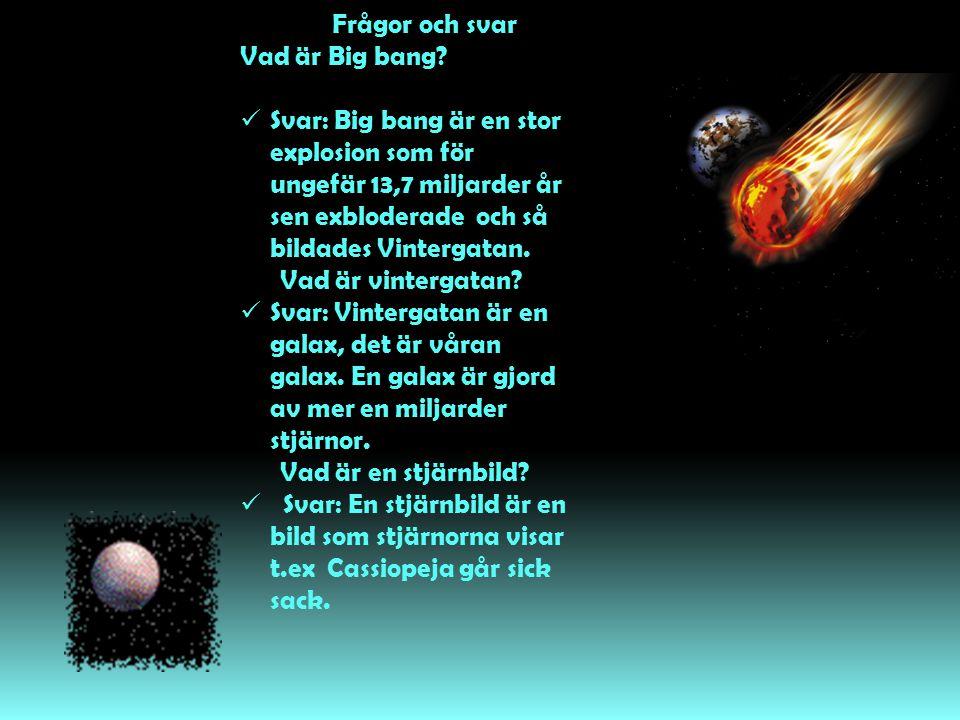 Frågor och svar Vad är Big bang?  Svar: Big bang är en stor explosion som för ungefär 13,7 miljarder år sen exbloderade och så bildades Vintergatan.