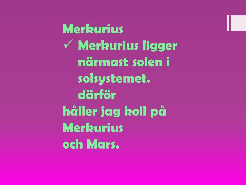 Merkurius  Merkurius ligger närmast solen i solsystemet. därför håller jag koll på Merkurius och Mars.