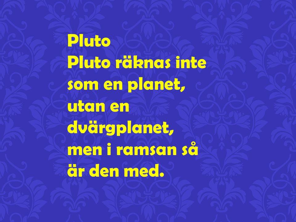Pluto Pluto räknas inte som en planet, utan en dvärgplanet, men i ramsan så är den med.