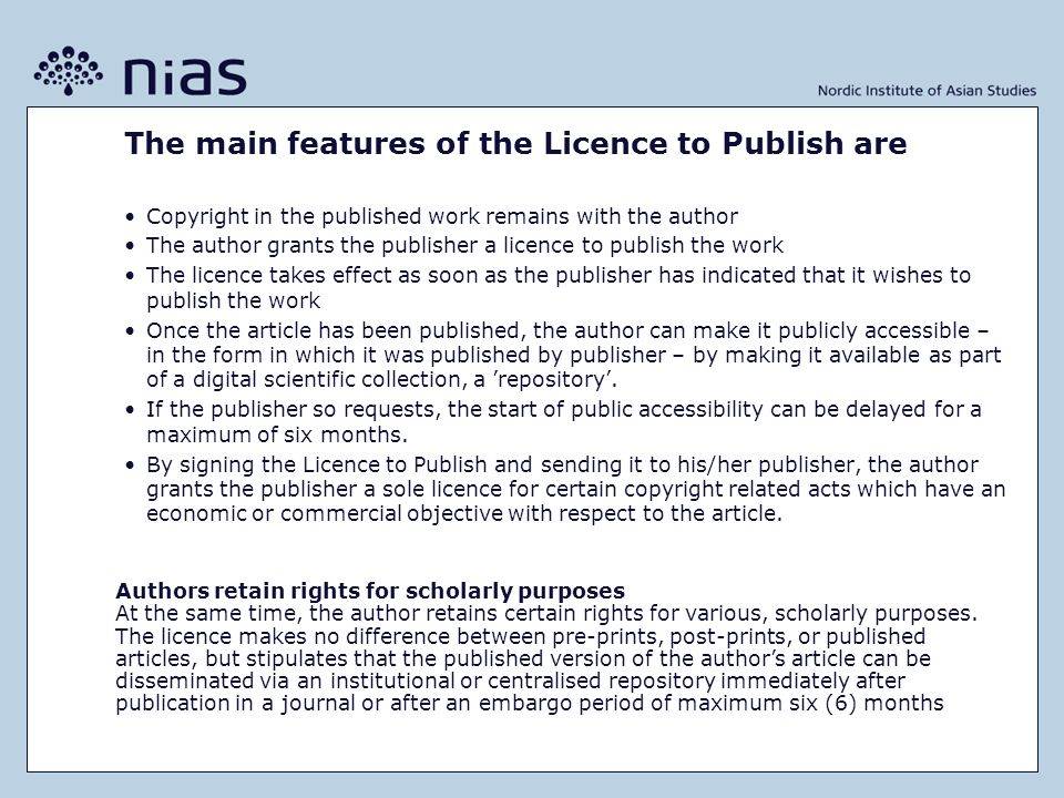 The main features of the Licence to Publish are •Copyright in the published work remains with the author •The author grants the publisher a licence to publish the work •The licence takes effect as soon as the publisher has indicated that it wishes to publish the work •Once the article has been published, the author can make it publicly accessible – in the form in which it was published by publisher – by making it available as part of a digital scientific collection, a 'repository'.