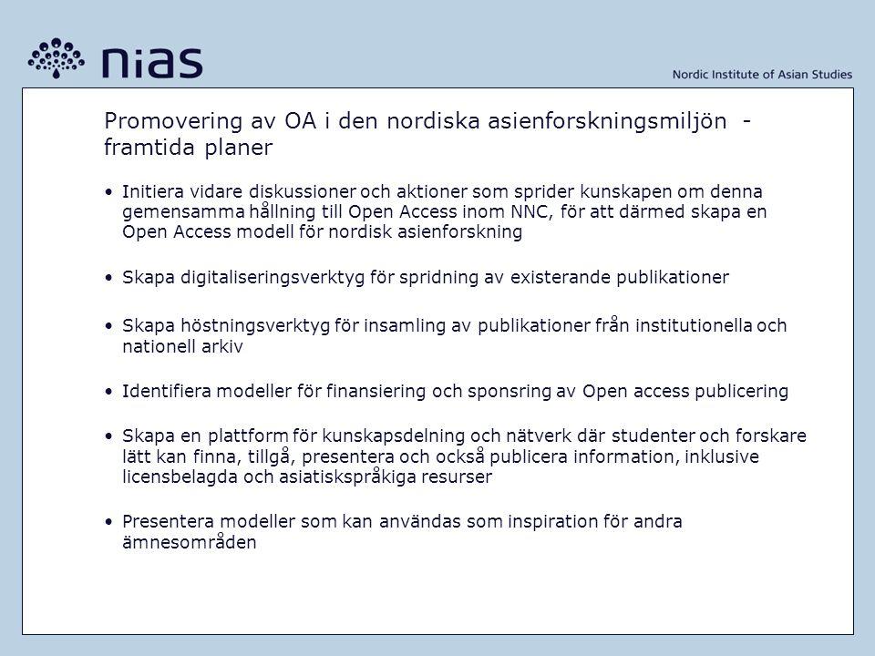 Promovering av OA i den nordiska asienforskningsmiljön - framtida planer •Initiera vidare diskussioner och aktioner som sprider kunskapen om denna gemensamma hållning till Open Access inom NNC, för att därmed skapa en Open Access modell för nordisk asienforskning •Skapa digitaliseringsverktyg för spridning av existerande publikationer •Skapa höstningsverktyg för insamling av publikationer från institutionella och nationell arkiv •Identifiera modeller för finansiering och sponsring av Open access publicering •Skapa en plattform för kunskapsdelning och nätverk där studenter och forskare lätt kan finna, tillgå, presentera och också publicera information, inklusive licensbelagda och asiatiskspråkiga resurser •Presentera modeller som kan användas som inspiration för andra ämnesområden