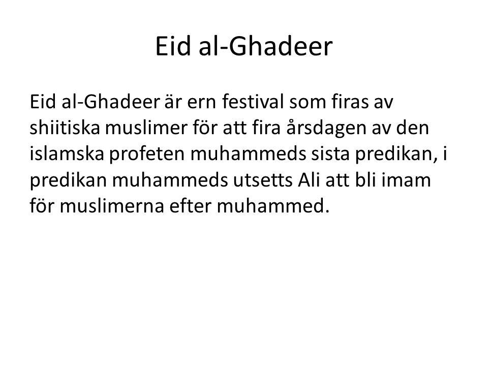 Eid al-Ghadeer Eid al-Ghadeer är ern festival som firas av shiitiska muslimer för att fira årsdagen av den islamska profeten muhammeds sista predikan, i predikan muhammeds utsetts Ali att bli imam för muslimerna efter muhammed.