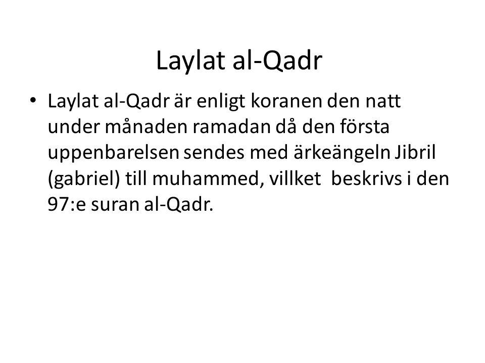 Laylat al-Qadr • Laylat al-Qadr är enligt koranen den natt under månaden ramadan då den första uppenbarelsen sendes med ärkeängeln Jibril (gabriel) till muhammed, villket beskrivs i den 97:e suran al-Qadr.