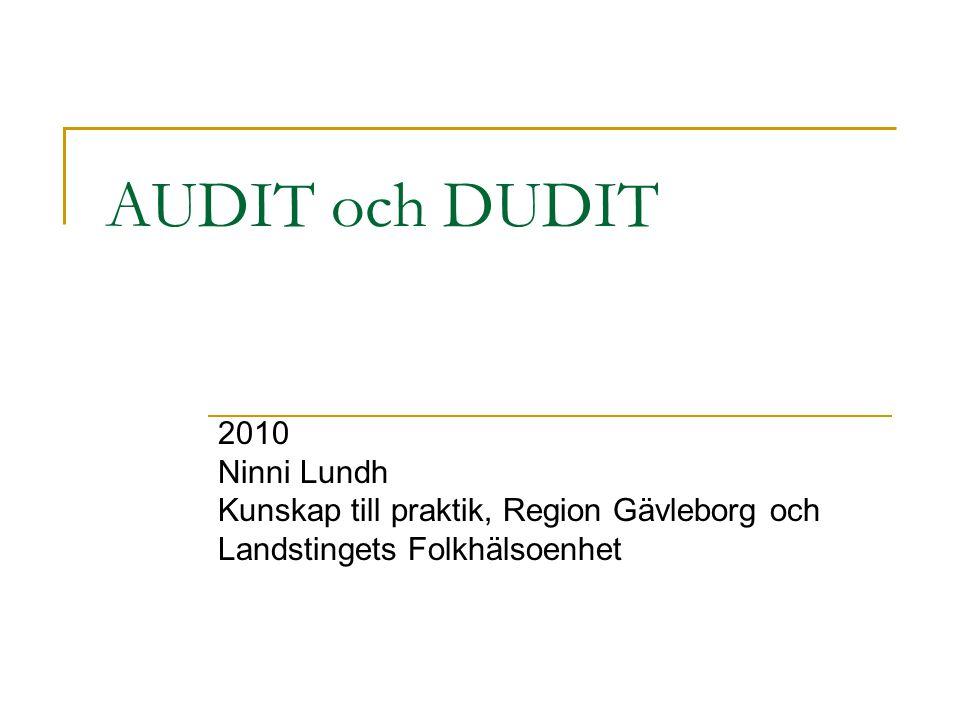 AUDIT och DUDIT 2010 Ninni Lundh Kunskap till praktik, Region Gävleborg och Landstingets Folkhälsoenhet