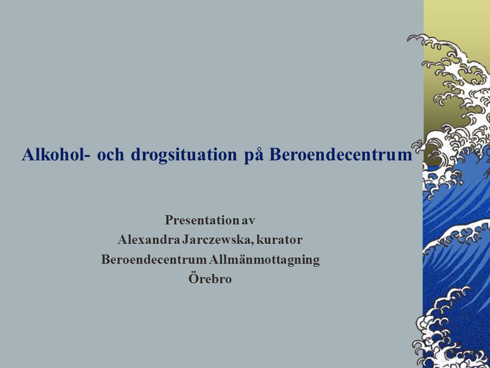 Presentation av Alexandra Jarczewska, kurator Beroendecentrum Allmänmottagning Örebro Alkohol- och drogsituation på Beroendecentrum