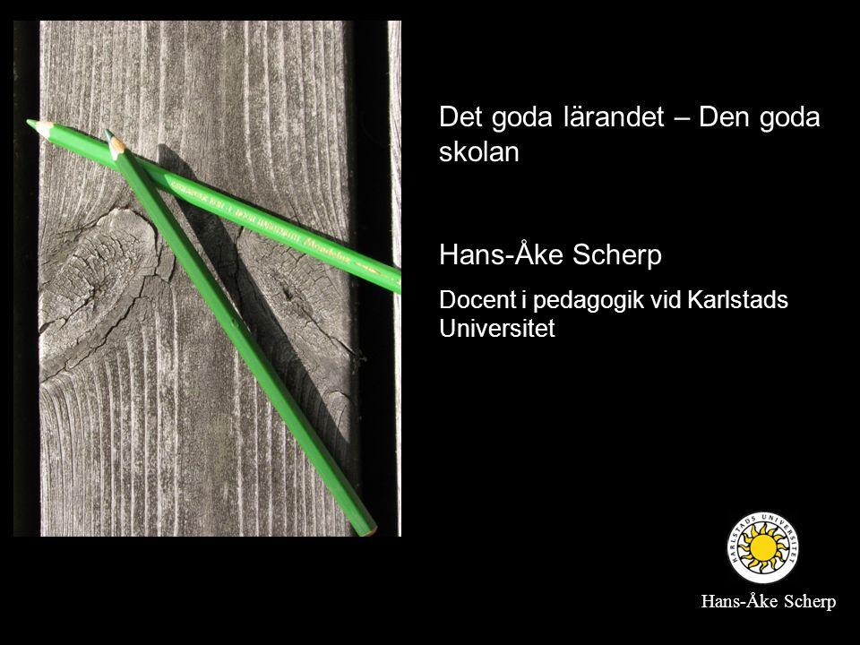 Det goda lärandet – Den goda skolan Hans-Åke Scherp Docent i pedagogik vid Karlstads Universitet Hans-Åke Scherp