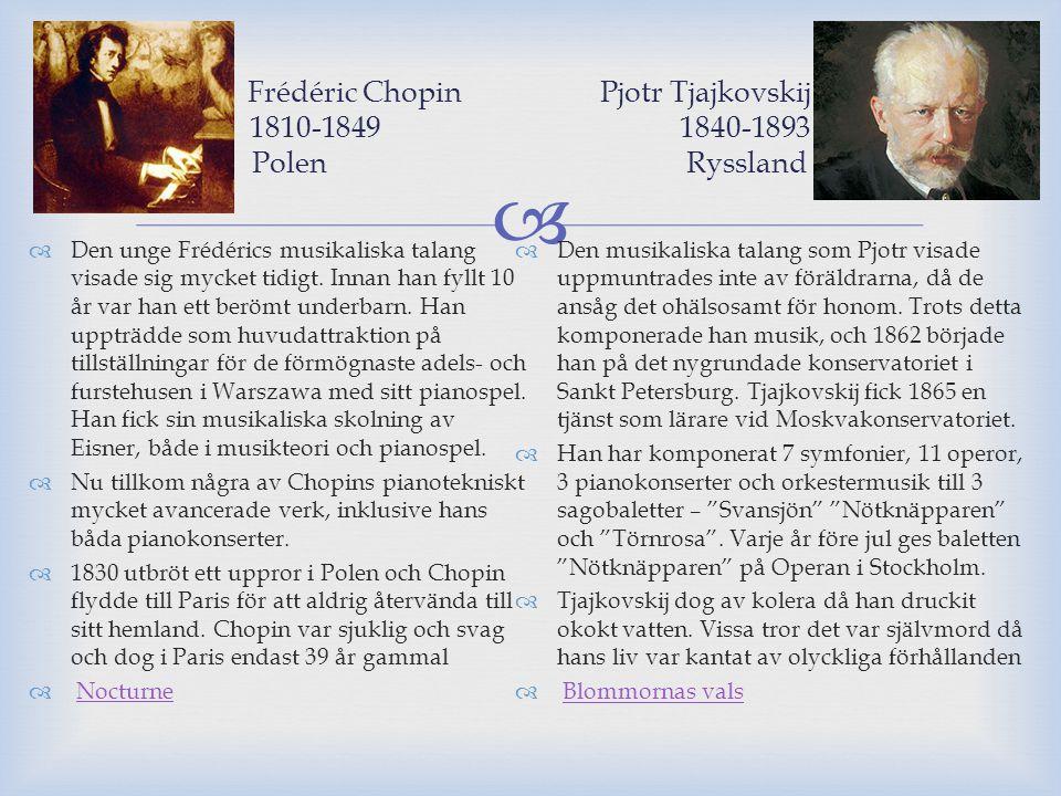  Frédéric Chopin Pjotr Tjajkovskij 1810-1849 1840-1893 Polen Ryssland  Den unge Frédérics musikaliska talang visade sig mycket tidigt. Innan han fyl