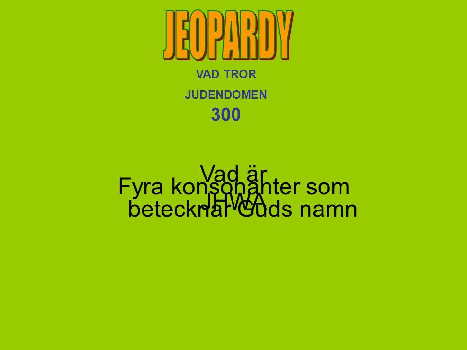 VAD TROR JUDENDOMEN 300 Vad är JHWA Fyra konsonanter som betecknar Guds namn