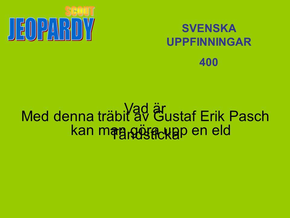 Vad är Tändsticka SVENSKA UPPFINNINGAR 400 Med denna träbit av Gustaf Erik Pasch kan man göra upp en eld