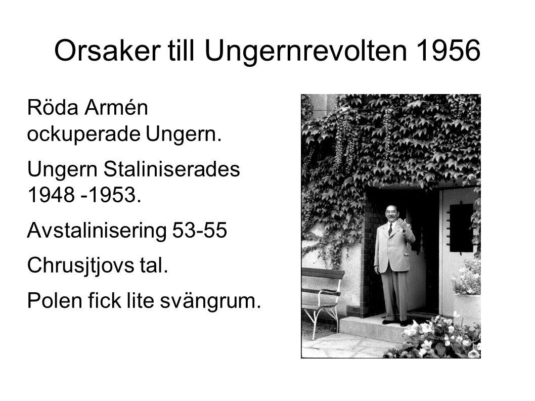 Orsaker till Ungernrevolten 1956 Röda Armén ockuperade Ungern. Ungern Staliniserades 1948 -1953. Avstalinisering 53-55 Chrusjtjovs tal. Polen fick lit