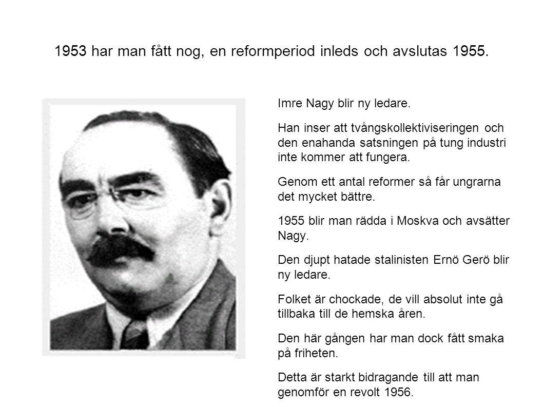 1953 har man fått nog, en reformperiod inleds och avslutas 1955. Imre Nagy blir ny ledare. Han inser att tvångskollektiviseringen och den enahanda sat