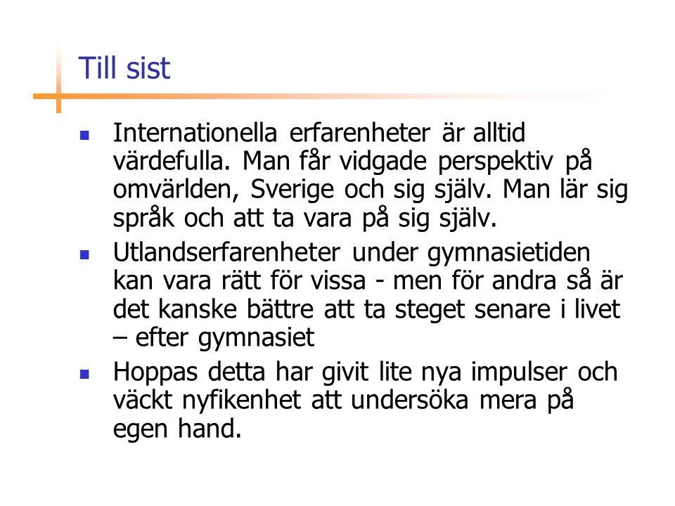 Till sist  Internationella erfarenheter är alltid värdefulla. Man får vidgade perspektiv på omvärlden, Sverige och sig själv. Man lär sig språk och a