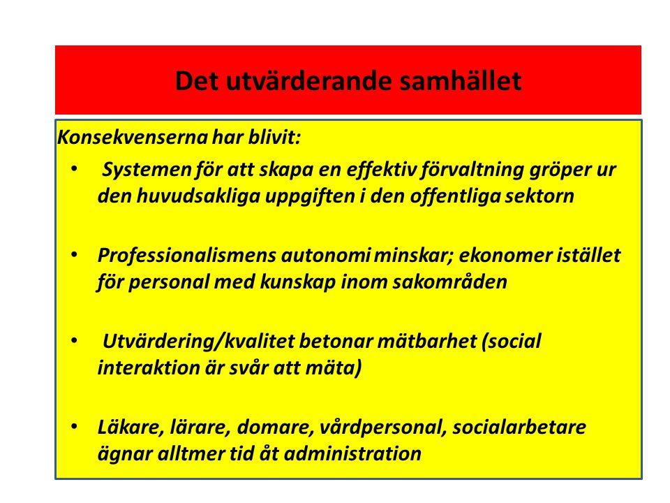 Det utvärderande samhället Konsekvenserna har blivit: • Systemen för att skapa en effektiv förvaltning gröper ur den huvudsakliga uppgiften i den offentliga sektorn • Professionalismens autonomi minskar; ekonomer istället för personal med kunskap inom sakområden • Utvärdering/kvalitet betonar mätbarhet (social interaktion är svår att mäta) • Läkare, lärare, domare, vårdpersonal, socialarbetare ägnar alltmer tid åt administration