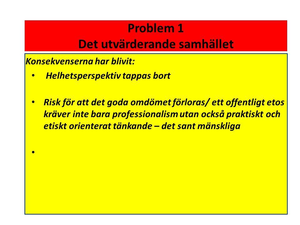 Problem 1 Det utvärderande samhället Konsekvenserna har blivit: • Helhetsperspektiv tappas bort • Risk för att det goda omdömet förloras/ ett offentli