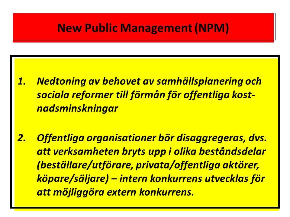 New Public Management (NPM) 1.Nedtoning av behovet av samhällsplanering och sociala reformer till förmån för offentliga kost- nadsminskningar 2.Offentliga organisationer bör disaggregeras, dvs.