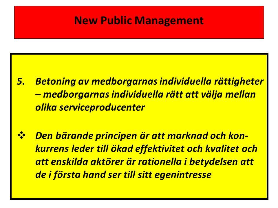 New Public Management 5.Betoning av medborgarnas individuella rättigheter – medborgarnas individuella rätt att välja mellan olika serviceproducenter  Den bärande principen är att marknad och kon- kurrens leder till ökad effektivitet och kvalitet och att enskilda aktörer är rationella i betydelsen att de i första hand ser till sitt egenintresse