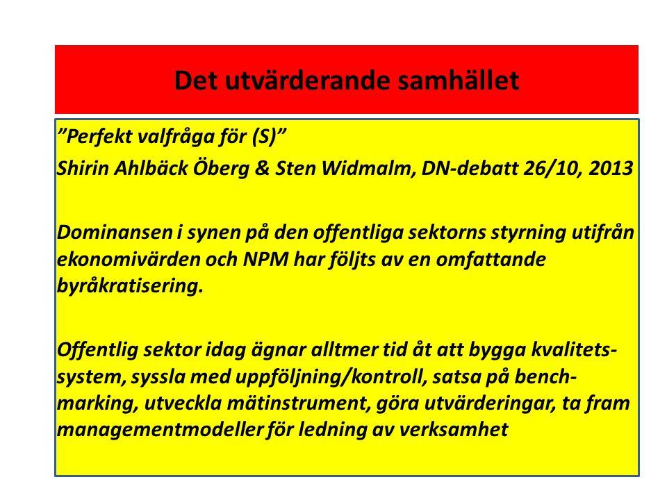 Det utvärderande samhället Perfekt valfråga för (S) Shirin Ahlbäck Öberg & Sten Widmalm, DN-debatt 26/10, 2013 Dominansen i synen på den offentliga sektorns styrning utifrån ekonomivärden och NPM har följts av en omfattande byråkratisering.