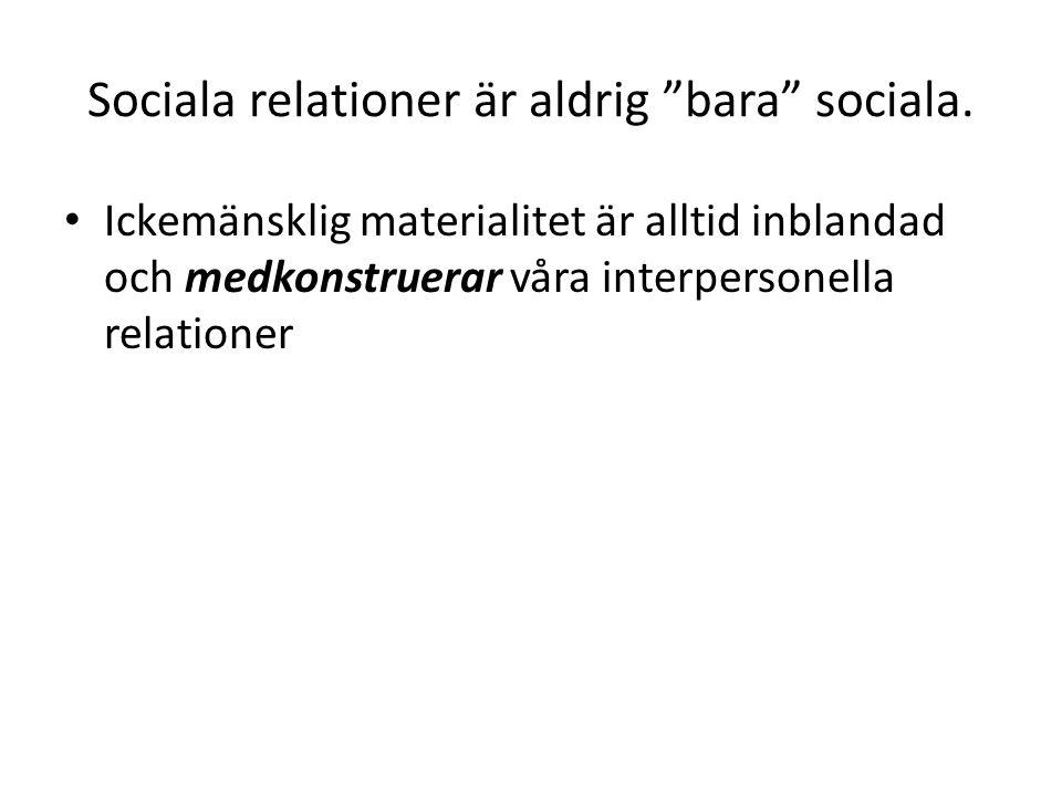 """Sociala relationer är aldrig """"bara"""" sociala. • Ickemänsklig materialitet är alltid inblandad och medkonstruerar våra interpersonella relationer"""