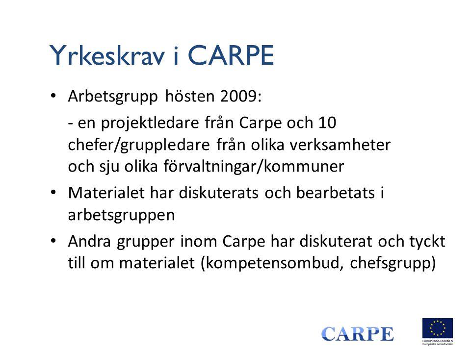 Yrkeskrav i CARPE • Arbetsgrupp hösten 2009: - en projektledare från Carpe och 10 chefer/gruppledare från olika verksamheter och sju olika förvaltningar/kommuner • Materialet har diskuterats och bearbetats i arbetsgruppen • Andra grupper inom Carpe har diskuterat och tyckt till om materialet (kompetensombud, chefsgrupp)