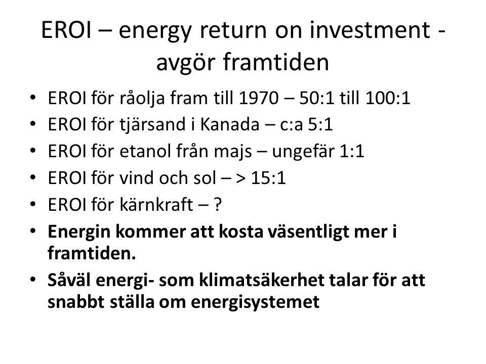 EROI – energy return on investment - avgör framtiden • EROI för råolja fram till 1970 – 50:1 till 100:1 • EROI för tjärsand i Kanada – c:a 5:1 • EROI