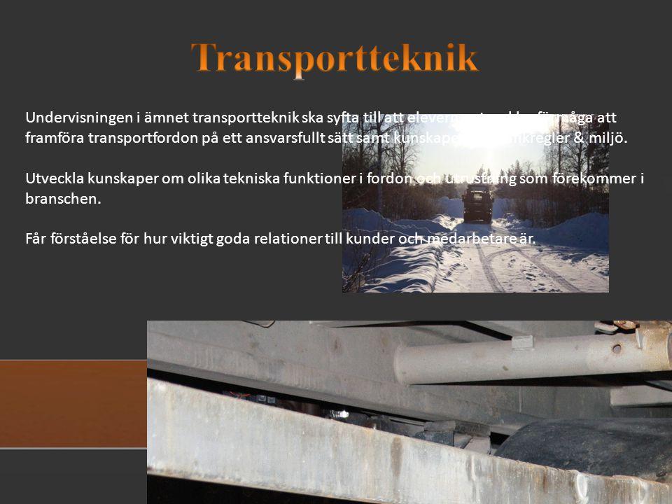 Undervisningen i ämnet transportteknik ska syfta till att eleverna utvecklar förmåga att framföra transportfordon på ett ansvarsfullt sätt samt kunskaper om trafikregler & miljö.