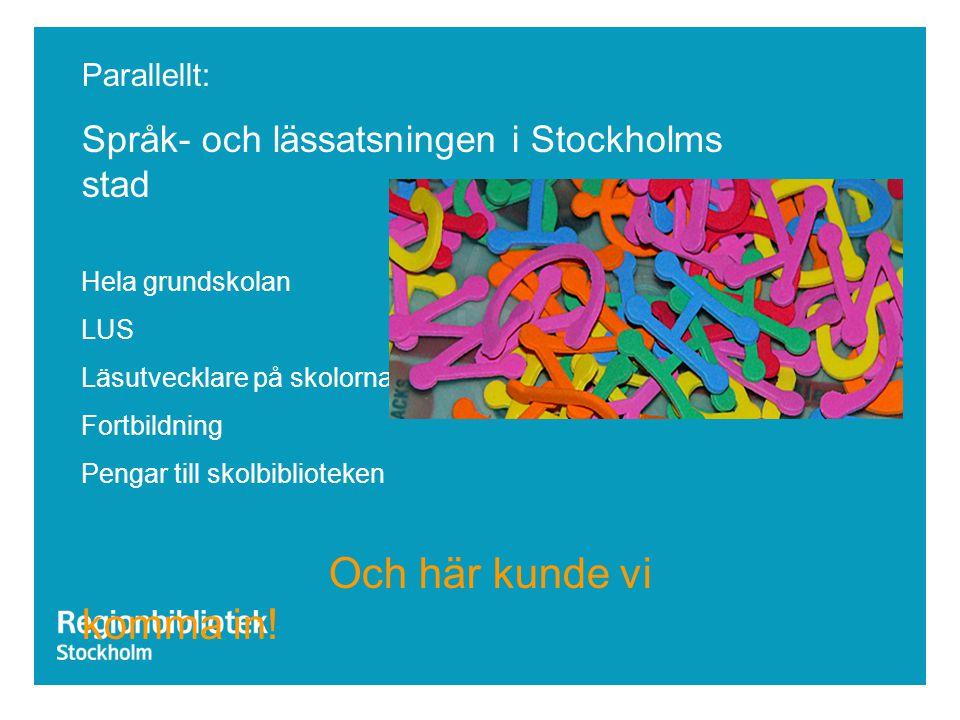 Parallellt: Språk- och lässatsningen i Stockholms stad Hela grundskolan LUS Läsutvecklare på skolorna Fortbildning Pengar till skolbiblioteken Och här