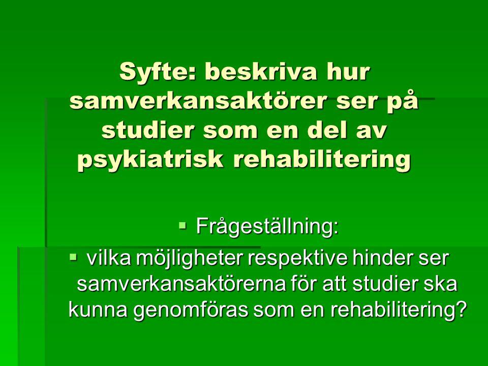 Syfte: beskriva hur samverkansaktörer ser på studier som en del av psykiatrisk rehabilitering  Frågeställning:  vilka möjligheter respektive hinder ser samverkansaktörerna för att studier ska kunna genomföras som en rehabilitering?