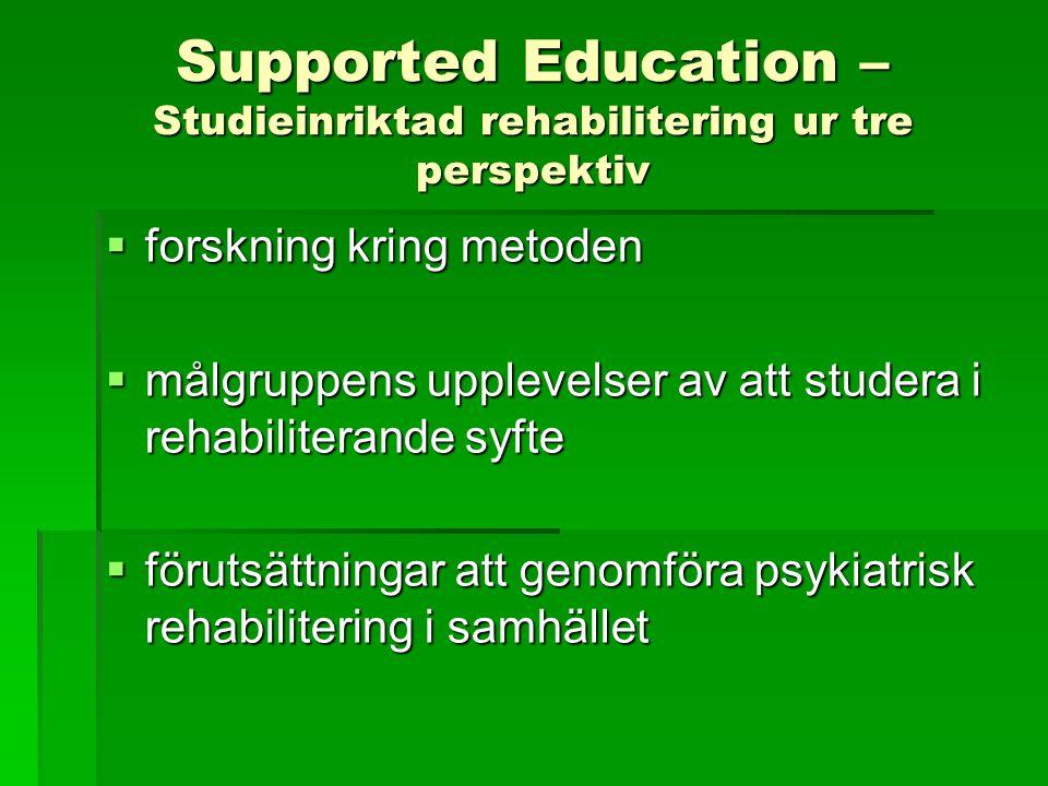 Supported Education – Studieinriktad rehabilitering ur tre perspektiv  forskning kring metoden  målgruppens upplevelser av att studera i rehabiliterande syfte  förutsättningar att genomföra psykiatrisk rehabilitering i samhället