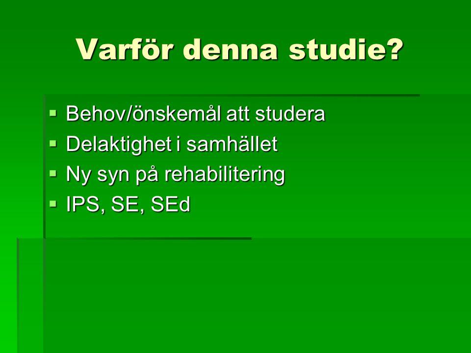 Varför denna studie?  Behov/önskemål att studera  Delaktighet i samhället  Ny syn på rehabilitering  IPS, SE, SEd