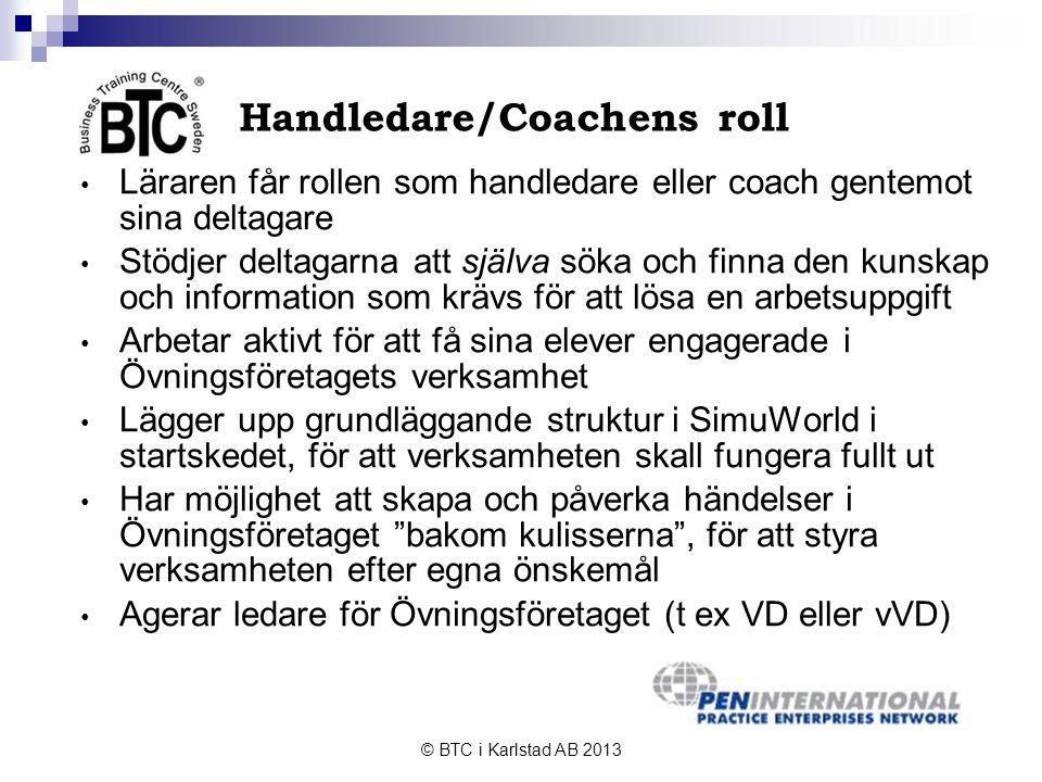 © BTC i Karlstad AB 2013 Handledare/Coachens roll • Läraren får rollen som handledare eller coach gentemot sina deltagare • Stödjer deltagarna att själva söka och finna den kunskap och information som krävs för att lösa en arbetsuppgift • Arbetar aktivt för att få sina elever engagerade i Övningsföretagets verksamhet • Lägger upp grundläggande struktur i SimuWorld i startskedet, för att verksamheten skall fungera fullt ut • Har möjlighet att skapa och påverka händelser i Övningsföretaget bakom kulisserna , för att styra verksamheten efter egna önskemål • Agerar ledare för Övningsföretaget (t ex VD eller vVD)