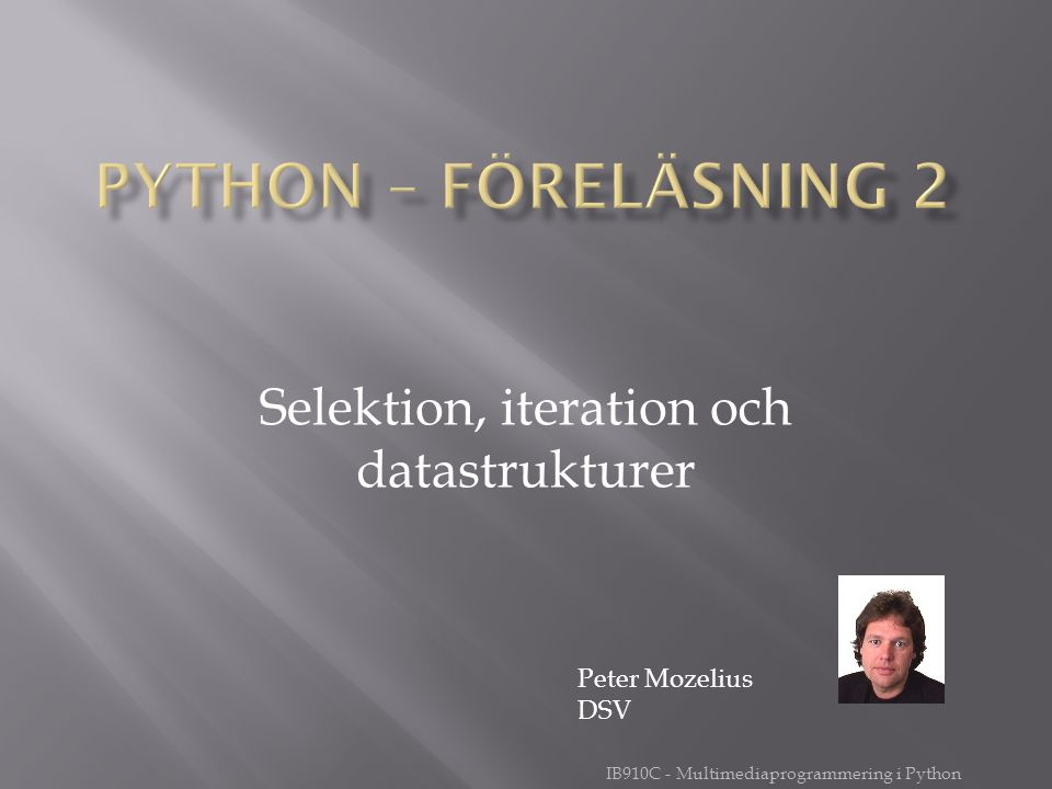 IB910C - Multimediaprogrammering i Python Selektion, iteration och datastrukturer Peter Mozelius DSV