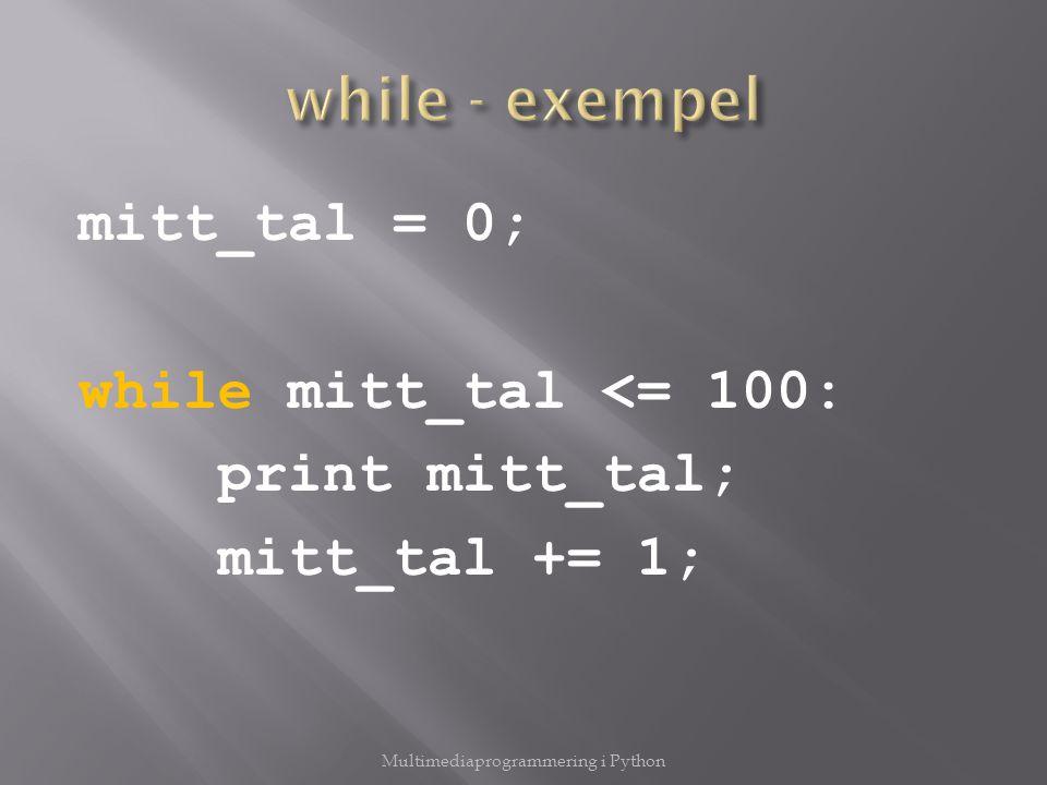 mitt_tal = 0; while mitt_tal <= 100: print mitt_tal; mitt_tal += 1; Multimediaprogrammering i Python