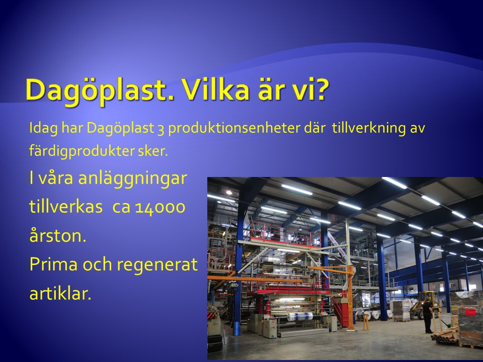 Idag har Dagöplast 3 produktionsenheter där tillverkning av färdigprodukter sker. I våra anläggningar tillverkas ca 14000 årston. Prima och regenerat