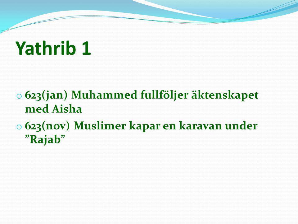 """Yathrib 1 o 623(jan) Muhammed fullföljer äktenskapet med Aisha o 623(nov) Muslimer kapar en karavan under """"Rajab"""""""