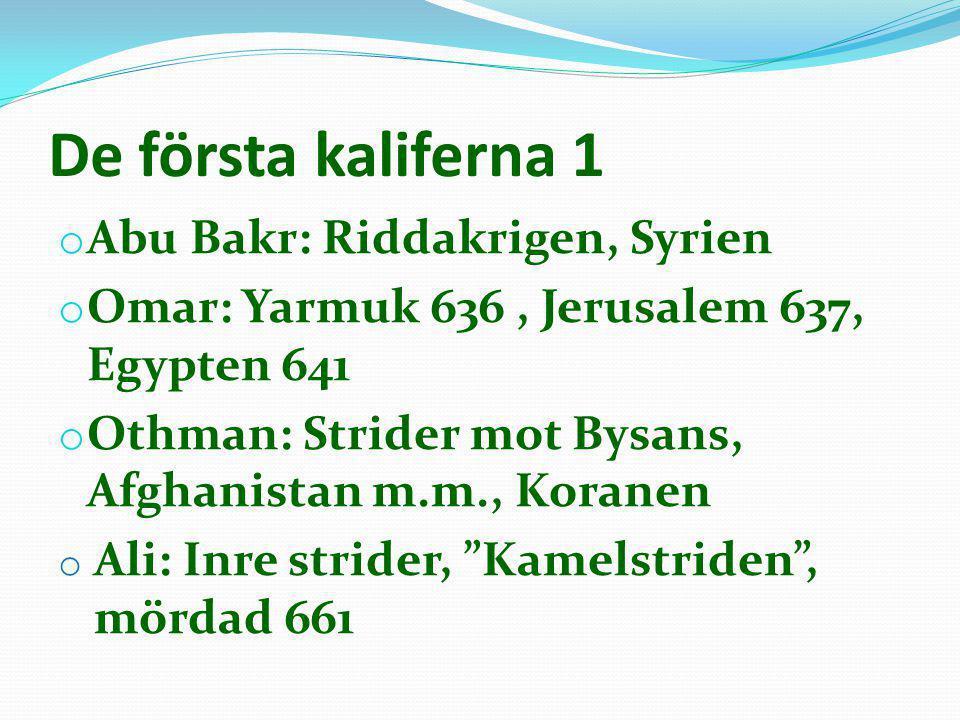 De första kaliferna 1 o Abu Bakr: Riddakrigen, Syrien o Omar: Yarmuk 636, Jerusalem 637, Egypten 641 o Othman: Strider mot Bysans, Afghanistan m.m., K