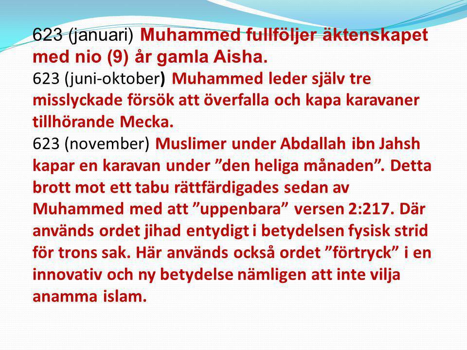 623 (januari) Muhammed fullföljer äktenskapet med nio (9) år gamla Aisha. 623 (juni-oktober) Muhammed leder själv tre misslyckade försök att överfalla