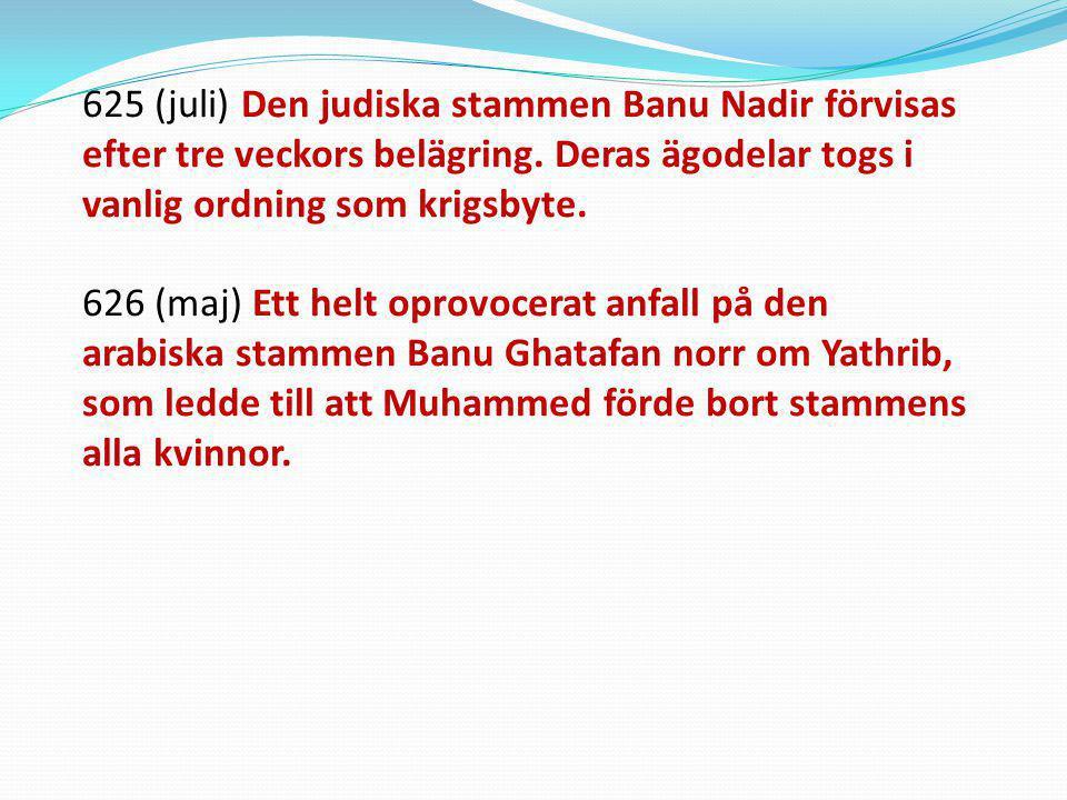 625 (juli) Den judiska stammen Banu Nadir förvisas efter tre veckors belägring. Deras ägodelar togs i vanlig ordning som krigsbyte. 626 (maj) Ett helt