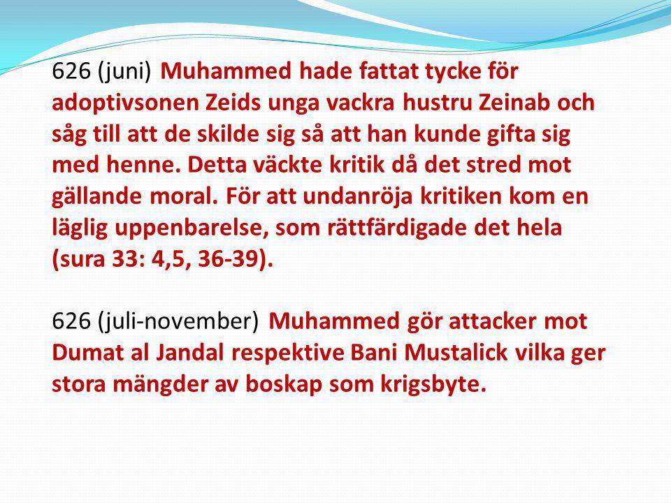 626 (juni) Muhammed hade fattat tycke för adoptivsonen Zeids unga vackra hustru Zeinab och såg till att de skilde sig så att han kunde gifta sig med h