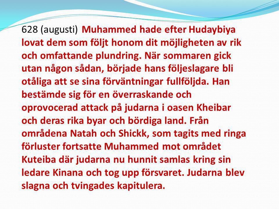 628 (augusti) Muhammed hade efter Hudaybiya lovat dem som följt honom dit möjligheten av rik och omfattande plundring. När sommaren gick utan någon så