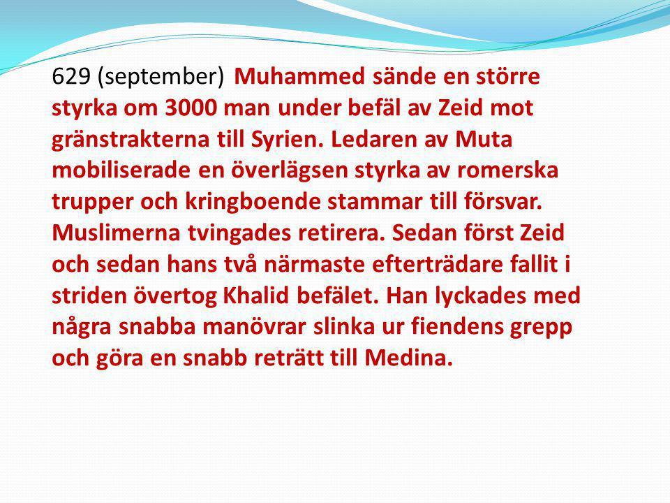 629 (september) Muhammed sände en större styrka om 3000 man under befäl av Zeid mot gränstrakterna till Syrien. Ledaren av Muta mobiliserade en överlä