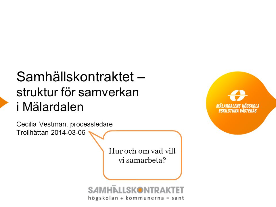 Samhällskontraktet – struktur för samverkan i Mälardalen Cecilia Vestman, processledare Trollhättan 2014-03-06 Hur och om vad vill vi samarbeta?