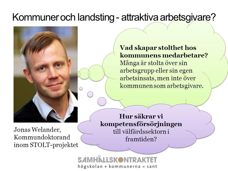Kommuner och landsting - attraktiva arbetsgivare? Jonas Welander, Kommundoktorand inom STOLT-projektet Vad skapar stolthet hos kommunens medarbetare?