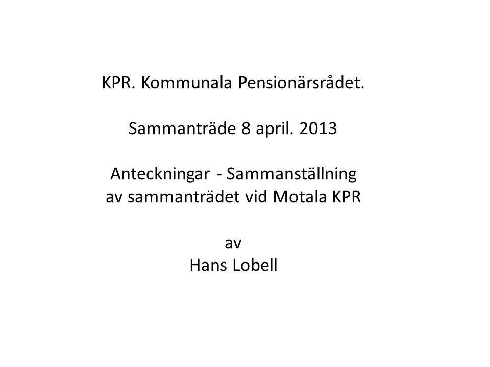 KPR. Kommunala Pensionärsrådet. Sammanträde 8 april. 2013 Anteckningar - Sammanställning av sammanträdet vid Motala KPR av Hans Lobell