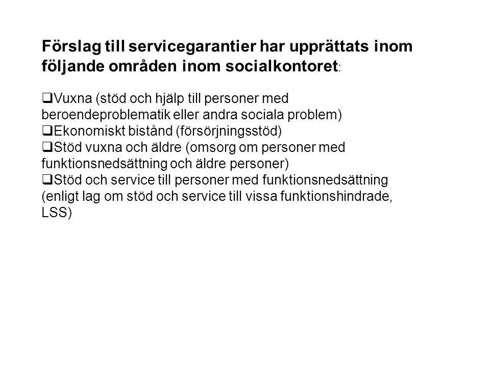 Förslag till servicegarantier har upprättats inom följande områden inom socialkontoret :  Vuxna (stöd och hjälp till personer med beroendeproblematik eller andra sociala problem)  Ekonomiskt bistånd (försörjningsstöd)  Stöd vuxna och äldre (omsorg om personer med funktionsnedsättning och äldre personer)  Stöd och service till personer med funktionsnedsättning (enligt lag om stöd och service till vissa funktionshindrade, LSS)