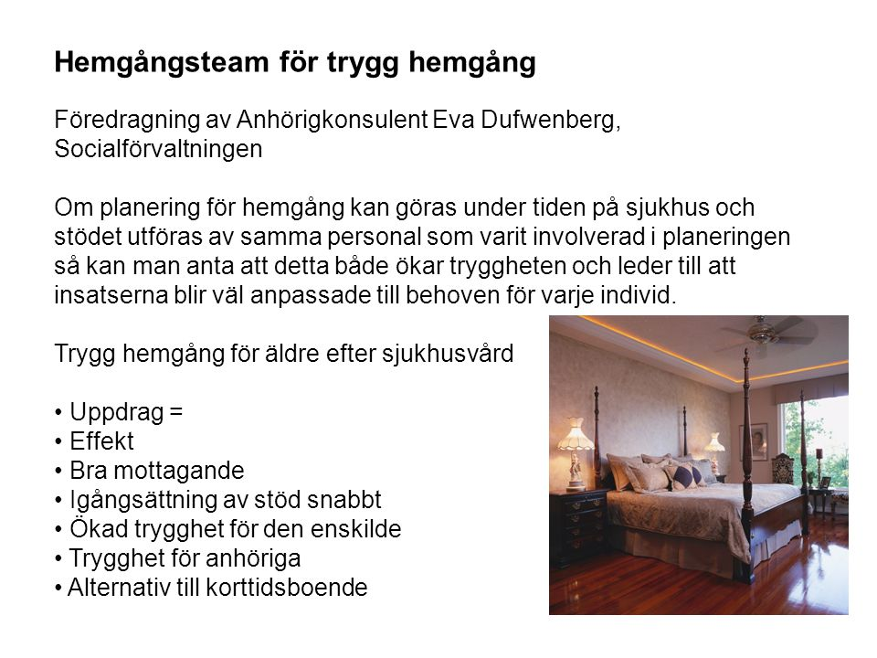 Hemgångsteam för trygg hemgång Föredragning av Anhörigkonsulent Eva Dufwenberg, Socialförvaltningen Om planering för hemgång kan göras under tiden på