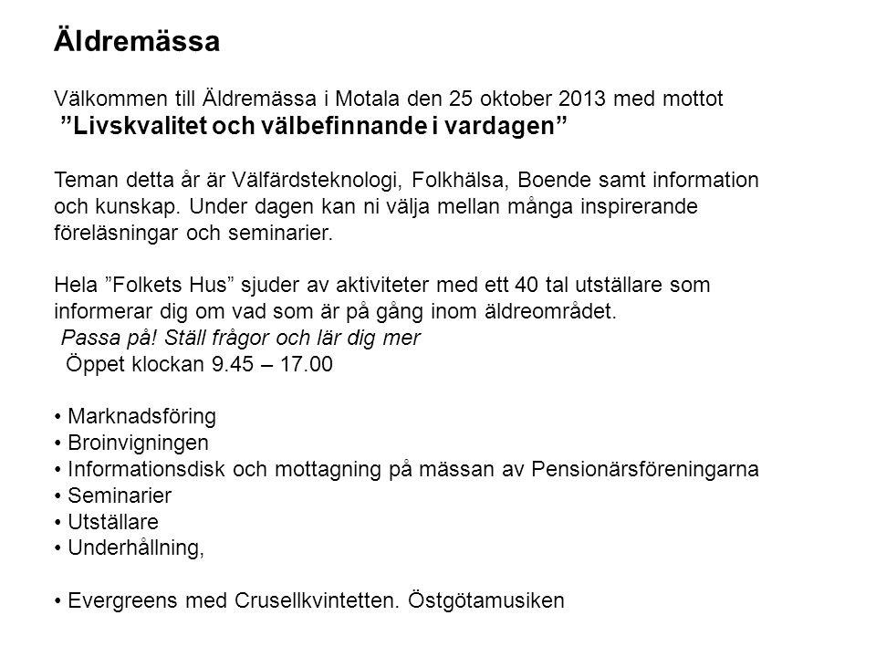 Äldremässa Välkommen till Äldremässa i Motala den 25 oktober 2013 med mottot Livskvalitet och välbefinnande i vardagen Teman detta år är Välfärdsteknologi, Folkhälsa, Boende samt information och kunskap.