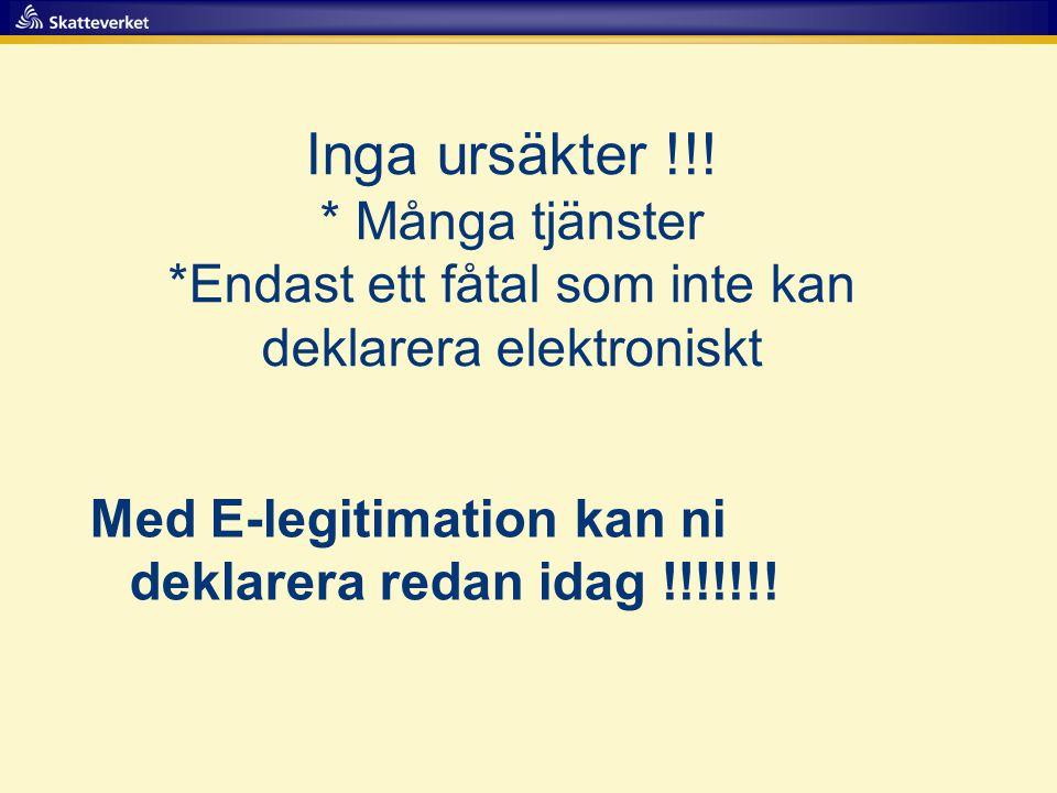 Inga ursäkter !!! * Många tjänster *Endast ett fåtal som inte kan deklarera elektroniskt Med E-legitimation kan ni deklarera redan idag !!!!!!!