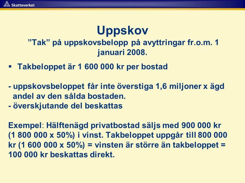 """Uppskov """"Tak"""" på uppskovsbelopp på avyttringar fr.o.m. 1 januari 2008.  Takbeloppet är 1 600 000 kr per bostad - uppskovsbeloppet får inte överstiga"""