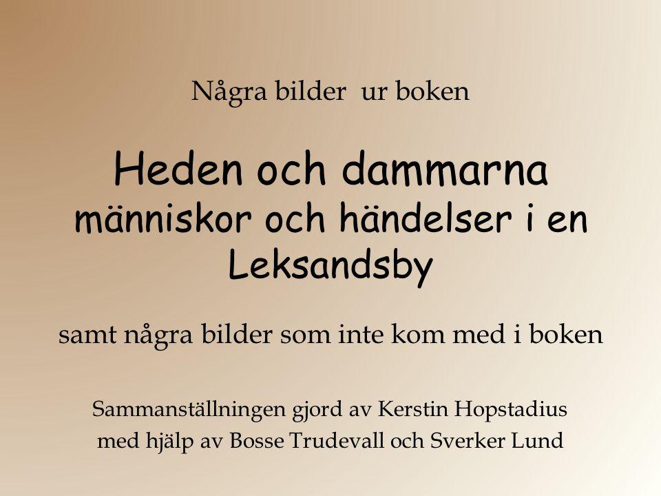Några bilder ur boken Heden och dammarna människor och händelser i en Leksandsby samt några bilder som inte kom med i boken Sammanställningen gjord av Kerstin Hopstadius med hjälp av Bosse Trudevall och Sverker Lund