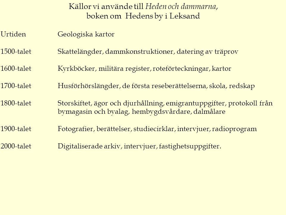 Källor vi använde till Heden och dammarna, boken om Hedens by i Leksand UrtidenGeologiska kartor 1500-taletSkattelängder, dammkonstruktioner, datering av träprov 1600-taletKyrkböcker, militära register, roteförteckningar, kartor 1700-taletHusförhörslängder, de första reseberättelserna, skola, redskap 1800-taletStorskiftet, ägor och djurhållning, emigrantuppgifter, protokoll från bymagasin och byalag, hembygdsvårdare, dalmålare 1900-taletFotografier, berättelser, studiecirklar, intervjuer, radioprogram 2000-taletDigitaliserade arkiv, intervjuer, fastighetsuppgifter.